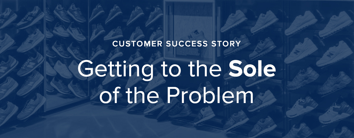 Customer Success Story: Getting to the Sole of the Problem